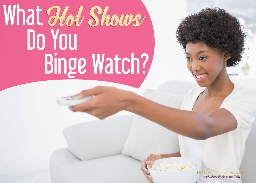 What Are You Binge Watching Lately   Naturally Stellar