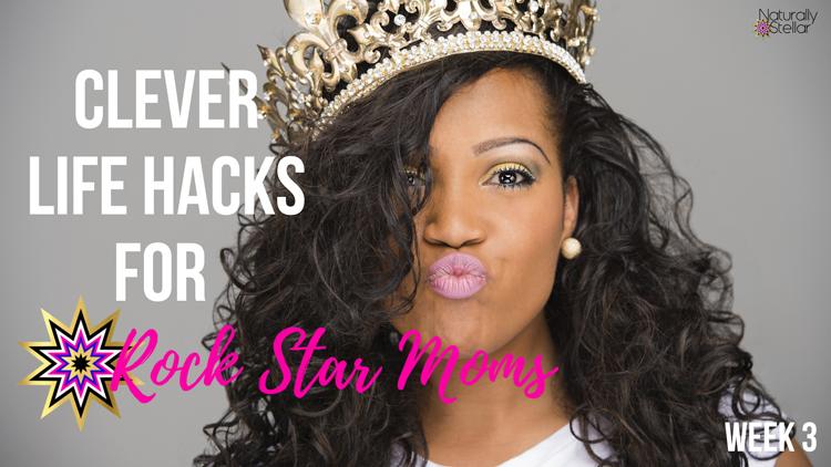 Clever Life Hacks For Rock Star Moms Week 3 | Naturally Stellar